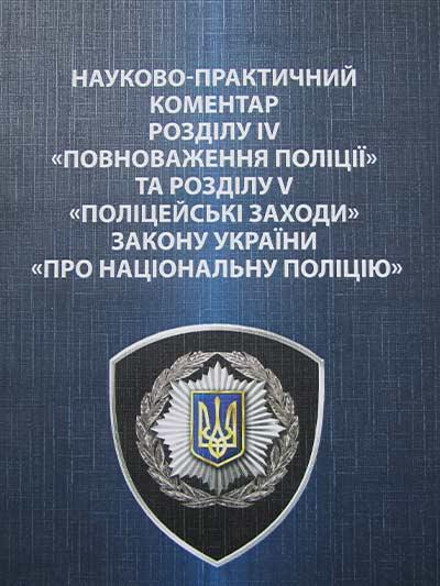 Науково-практичний коментар розділів IV «Повноваження поліції» та розділів V «Поліцейські заходи» Закону України «Про національну поліцію» : Науково-практичний коментар